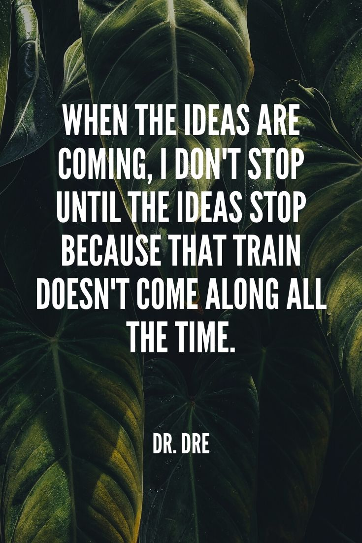 'when The Ideas Are Coming, I Don't Stop Until The Ideas Stop Because That Train Doesn't Come Along All The Time.' – Dr. Dre
