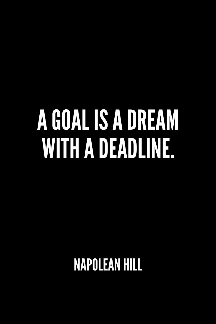 'a Goal Is A Dream With A Deadline.' -napolean Hill