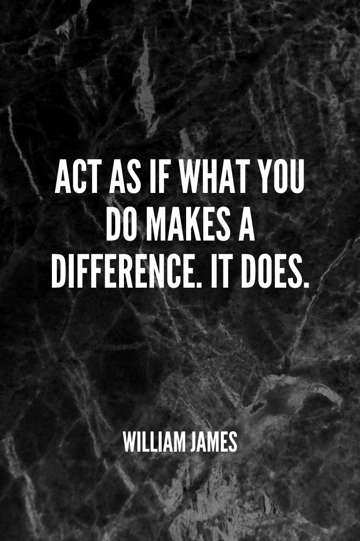 'act As If What You Do Makes A Difference. It Does.' -william James