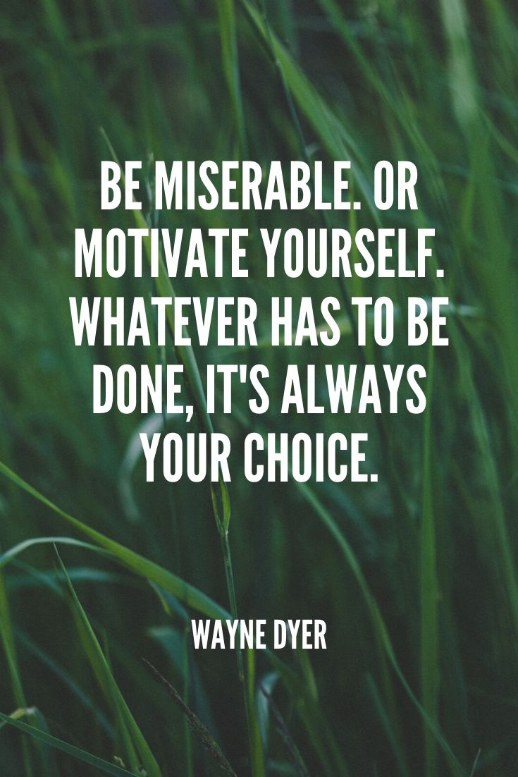 'be Miserable. Or Motivate Yourself. Whatever Has To Be Done, It's Always Your Choice.' -wayne Dyer