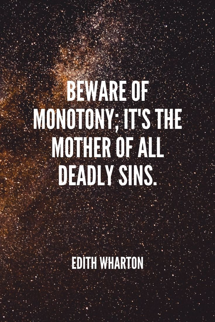 'beware Of Monotony; It's The Mother Of All Deadly Sins.' -edith Wharton (1)