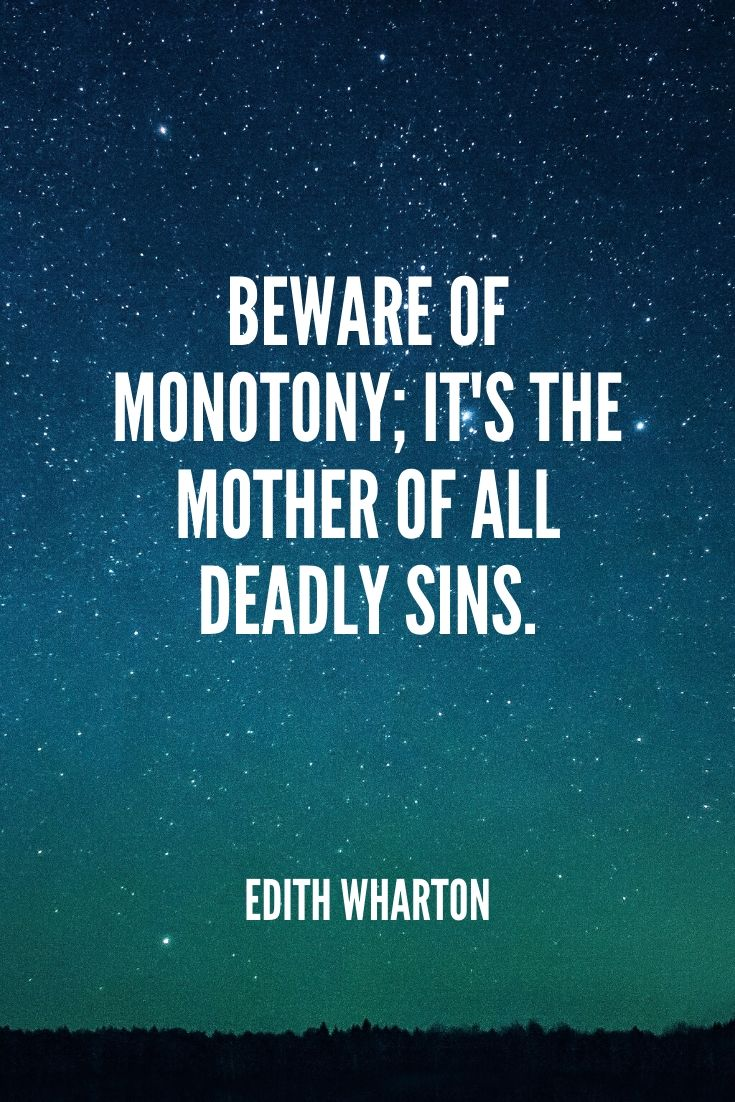 'beware Of Monotony; It's The Mother Of All Deadly Sins.' -edith Wharton