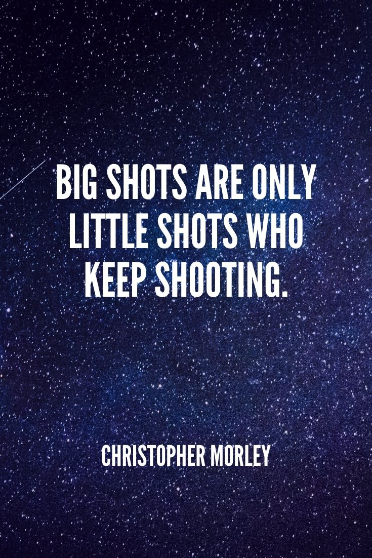 'big Shots Are Only Little Shots Who Keep Shooting.' -christopher Morley