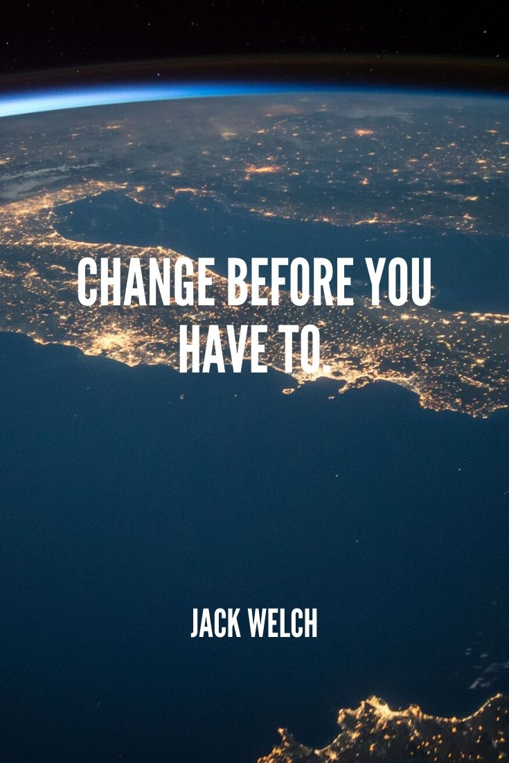 'change Before You Have To.' -jack Welch