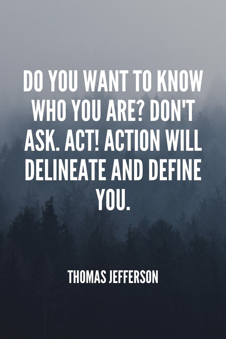 'do You Want To Know Who You Are Don't Ask. Act! Action Will Delineate And Define You.' -thomas Jefferson
