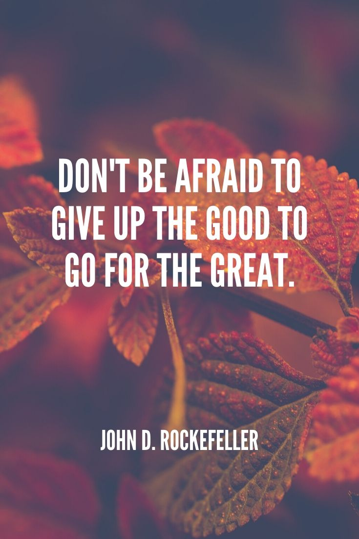 'don't Be Afraid To Give Up The Good To Go For The Great.' -john D. Rockefeller