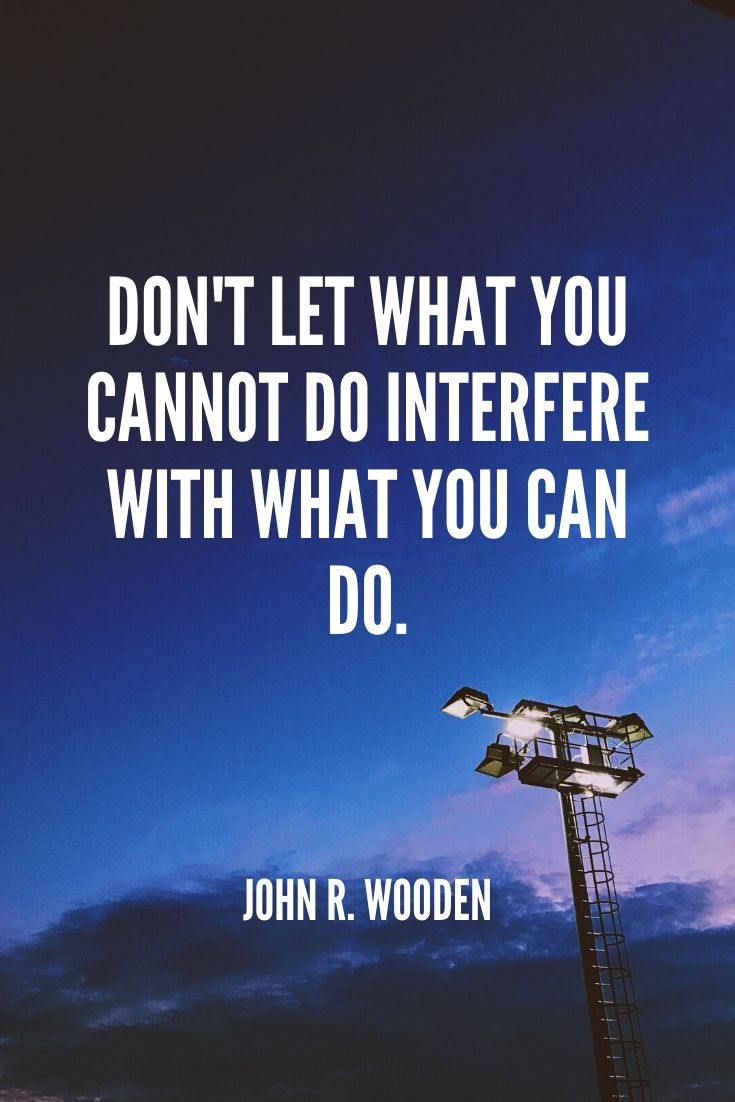 'don't Let What You Cannot Do Interfere With What You Can Do.' -john R. Wooden