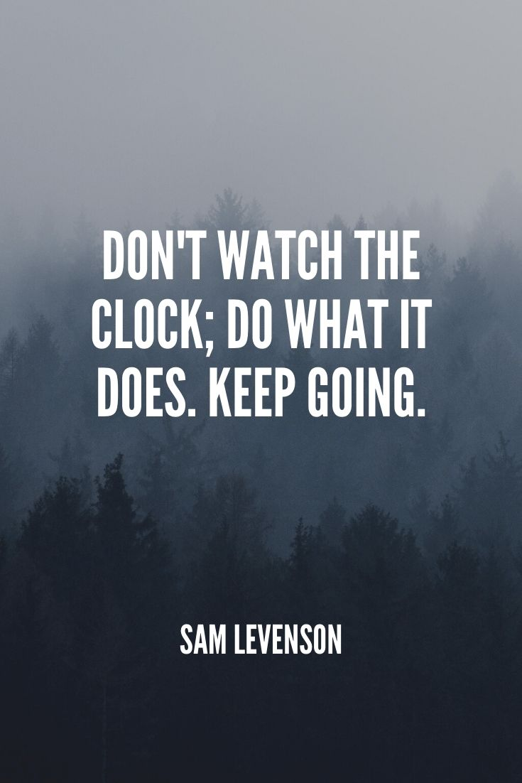 'don't Watch The Clock; Do What It Does. Keep Going.' -sam Levenson (1)