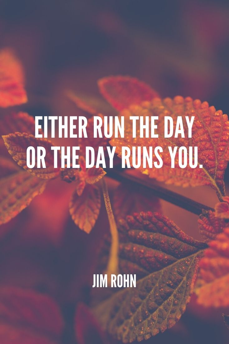 'either Run The Day Or The Day Runs You.' -jim Rohn (1)