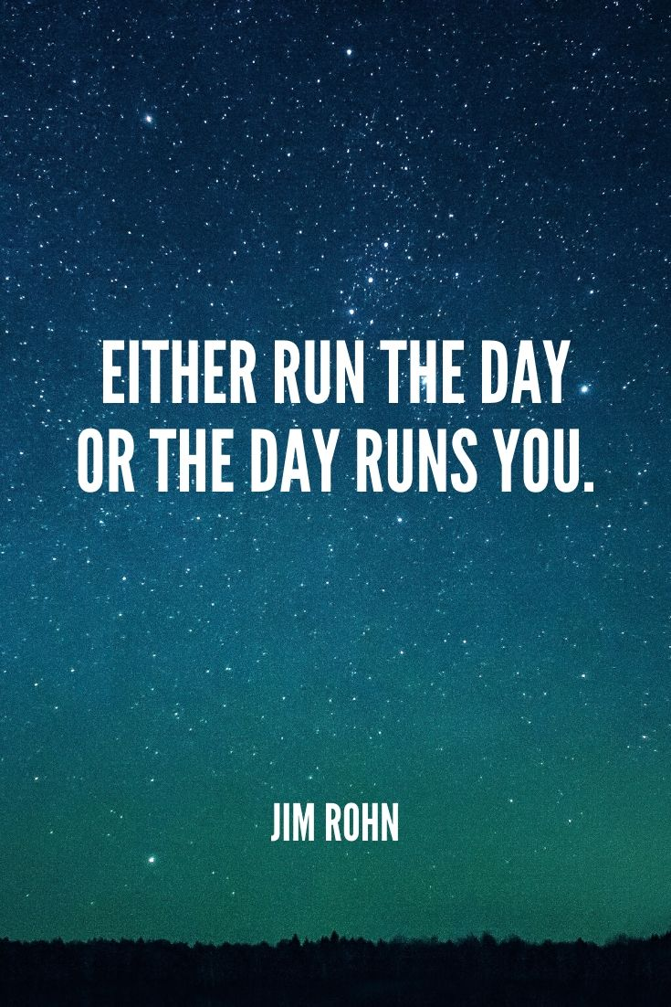 'either Run The Day Or The Day Runs You.' -jim Rohn