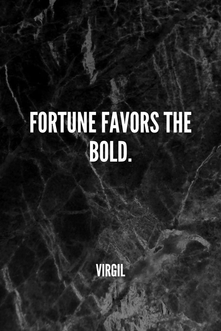 'fortune Favors The Bold.' -virgil