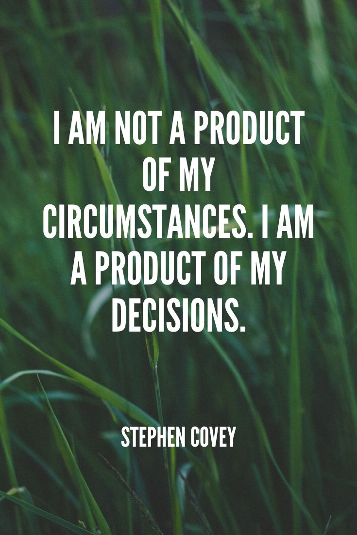'i Am Not A Product Of My Circumstances. I Am A Product Of My Decisions.' -stephen Covey