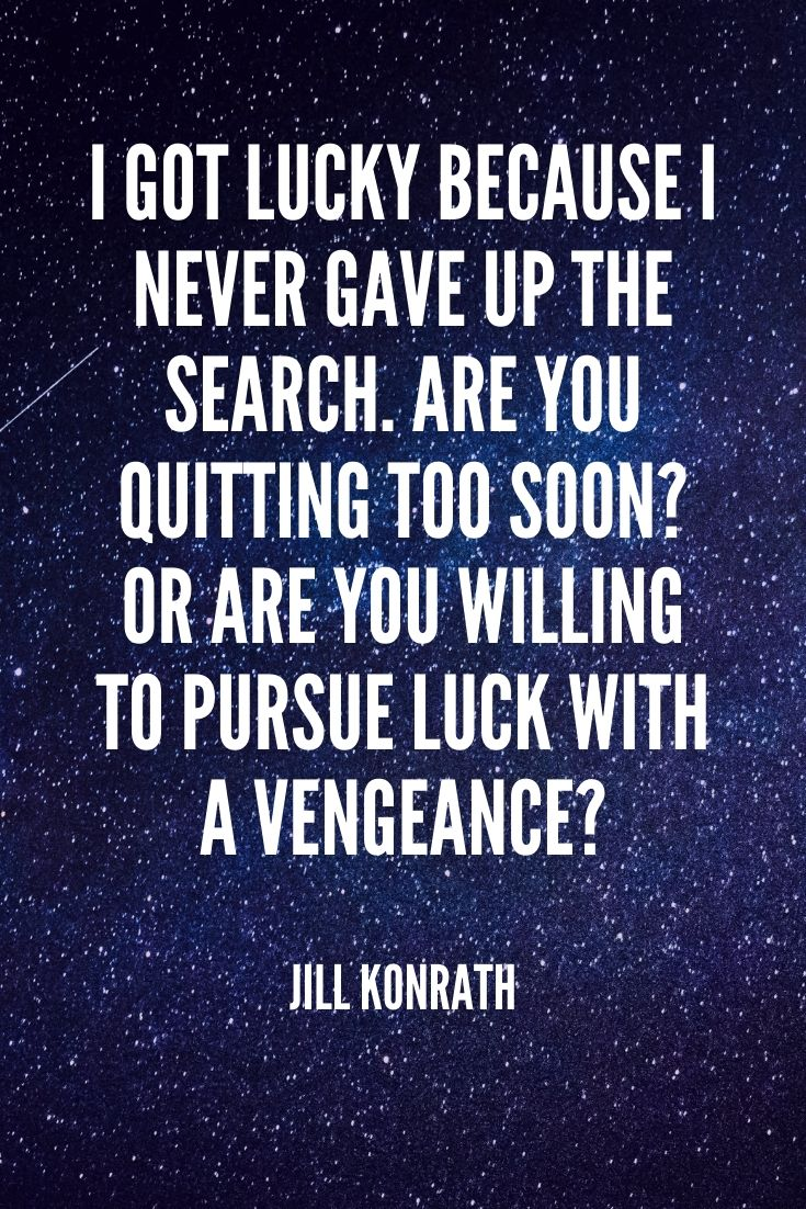 'i Got Lucky Because I Never Gave Up The Search. Are You Quitting Too Soon Or Are You Willing To Pursue Luck With A Vengeance ' -jill Konrath