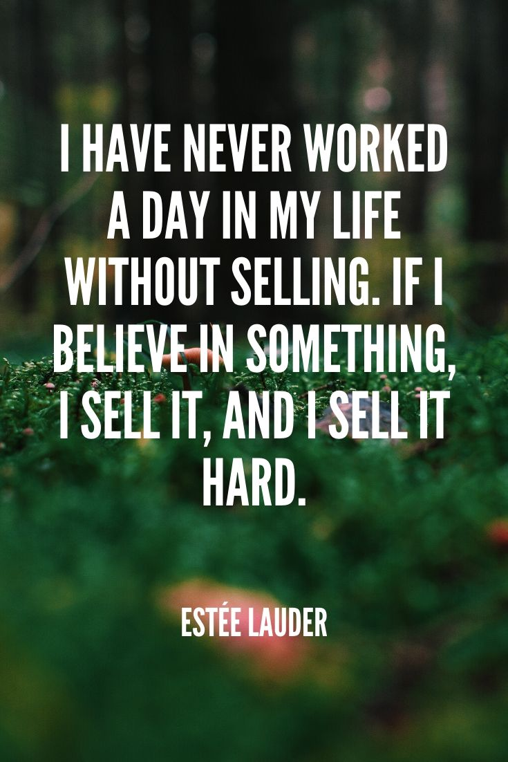 'i Have Never Worked A Day In My Life Without Selling. If I Believe In Something, I Sell It, And I Sell It Hard.' -estée Lauder