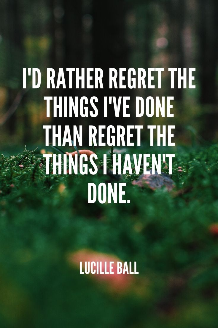 'i'd Rather Regret The Things I've Done Than Regret The Things I Haven't Done.' -lucille Ball