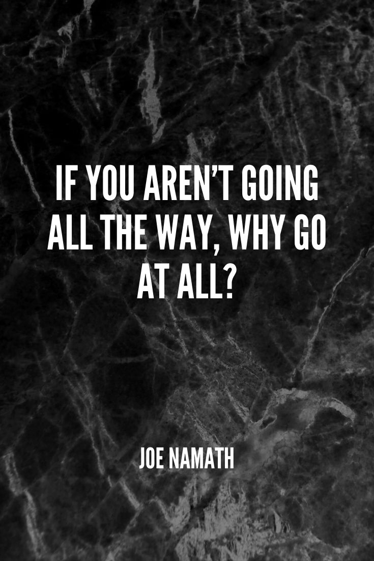 'if You Aren't Going All The Way, Why Go At All ' -joe Namath