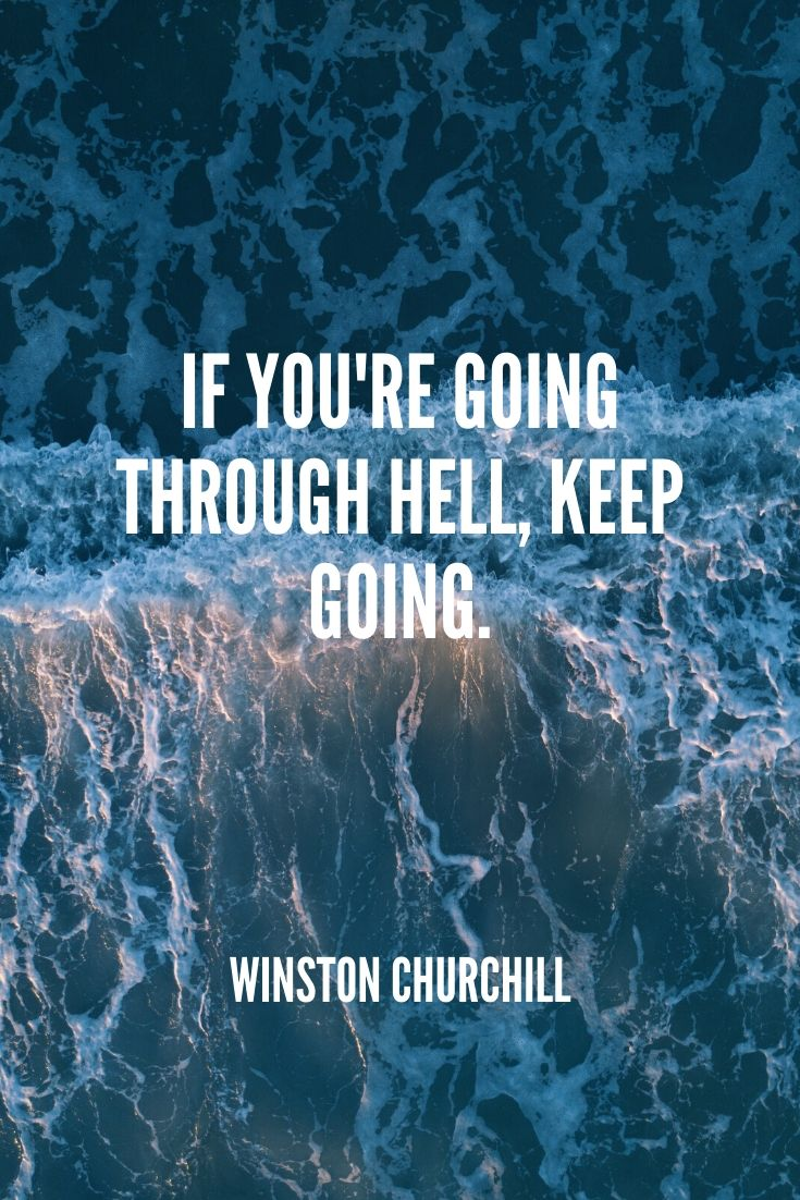 'if You're Going Through Hell, Keep Going.' -winston Churchill