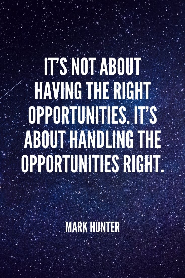 'it's Not About Having The Right Opportunities. It's About Handling The Opportunities Right.' -mark Hunter