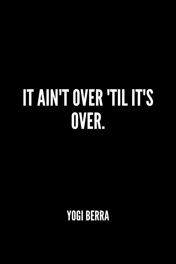 'it Ain't Over 'til It's Over.' -yogi Berra
